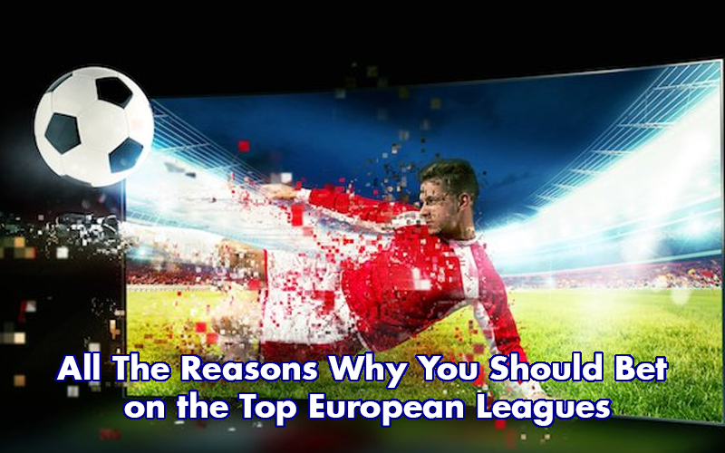 All The Reasons Why You Should Bet on the Top European Leagues